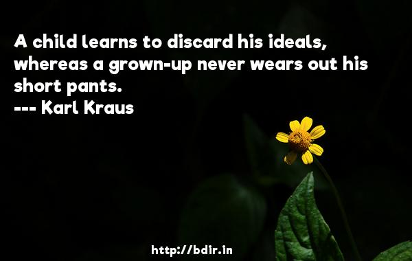 A child learns to discard his ideals, whereas a grown-up never wears out his short pants.  -   Karl Kraus     Quotes