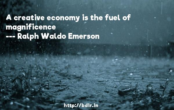 A creative economy is the fuel of magnificence  -   Ralph Waldo Emerson     Quotes