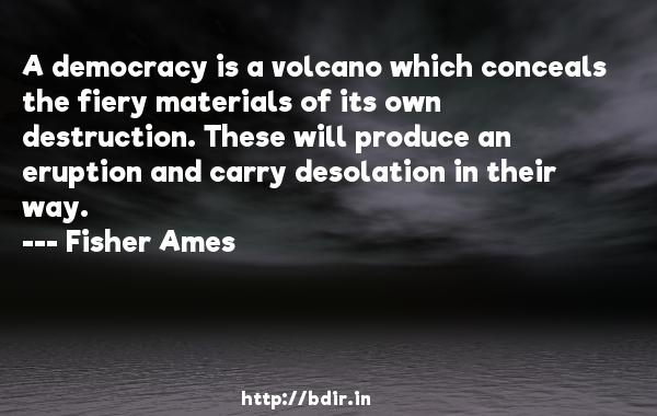 A democracy is a volcano which conceals the fiery materials of its own destruction. These will produce an eruption and carry desolation in their way.  -   Fisher Ames     Quotes