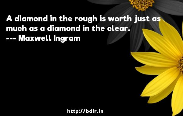 A diamond in the rough is worth just as much as a diamond in the clear.  -   Maxwell Ingram     Quotes