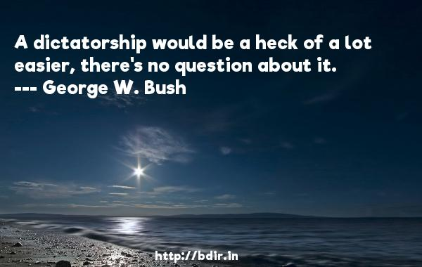 A dictatorship would be a heck of a lot easier, there's no question about it.  -   George W. Bush     Quotes