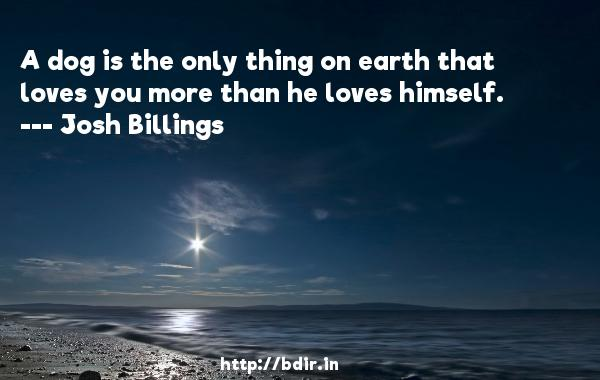 A dog is the only thing on earth that loves you more than he loves himself.  -   Josh Billings     Quotes