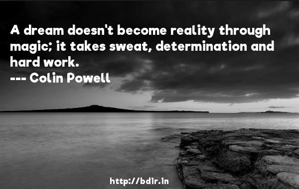 A dream doesn't become reality through magic; it takes sweat, determination and hard work.  -   Colin Powell     Quotes