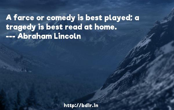 A farce or comedy is best played; a tragedy is best read at home.  -   Abraham Lincoln     Quotes
