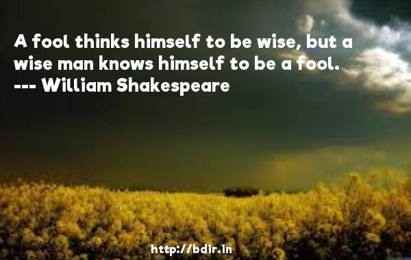 A fool thinks himself to be wise, but a wise man knows himself to be a fool.  -   William Shakespeare     Quotes