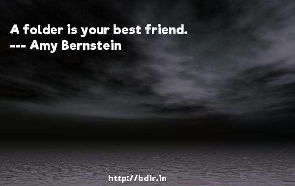 A folder is your best friend.  -   Amy Bernstein     Quotes