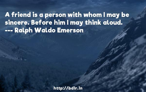 A friend is a person with whom I may be sincere. Before him I may think aloud.  -   Ralph Waldo Emerson     Quotes