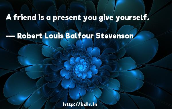 A friend is a present you give yourself.  -   Robert Louis Balfour Stevenson     Quotes