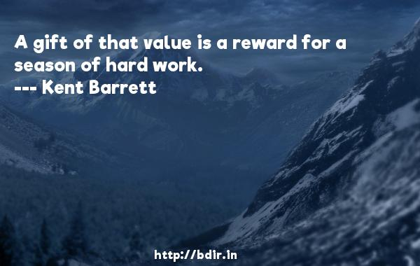 A gift of that value is a reward for a season of hard work.  -   Kent Barrett     Quotes