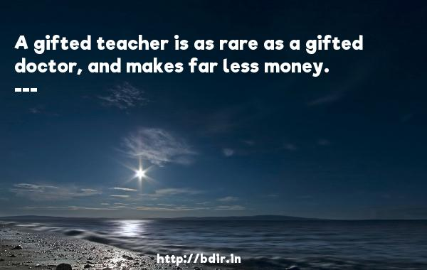 A gifted teacher is as rare as a gifted doctor, and makes far less money.  -  Quotes