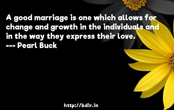 A good marriage is one which allows for change and growth in the individuals and in the way they express their love.  -   Pearl Buck     Quotes
