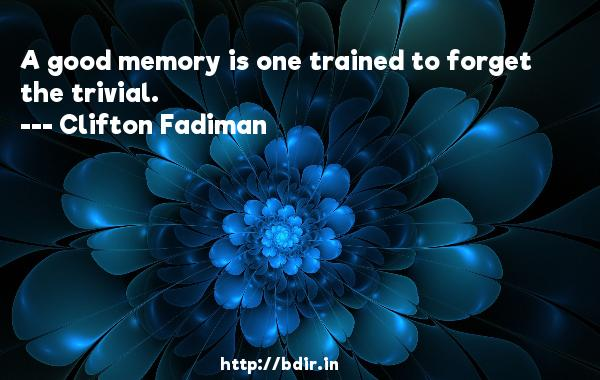 A good memory is one trained to forget the trivial.  -   Clifton Fadiman     Quotes