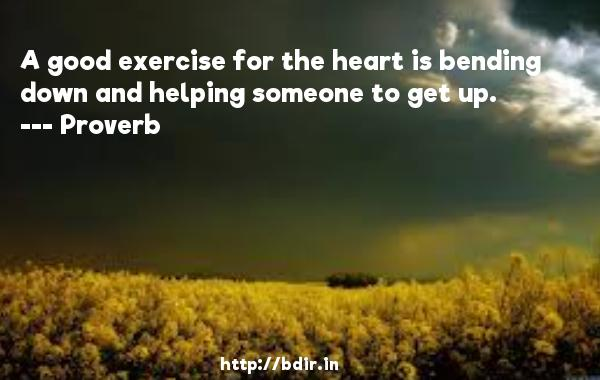 A good exercise for the heart is bending down and helping someone to get up.  -   Proverb      Quotes