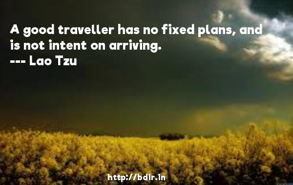 A good traveller has no fixed plans, and is not intent on arriving.  -   Lao Tzu     Quotes