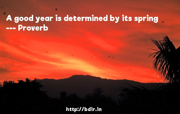 A good year is determined by its spring  -   Proverb      Quotes