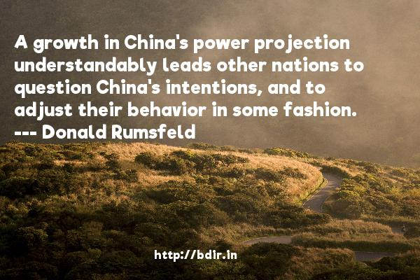 A growth in China's power projection understandably leads other nations to question China's intentions, and to adjust their behavior in some fashion.  -   Donald Rumsfeld     Quotes