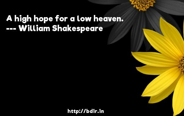 A high hope for a low heaven.  -   William Shakespeare     Quotes