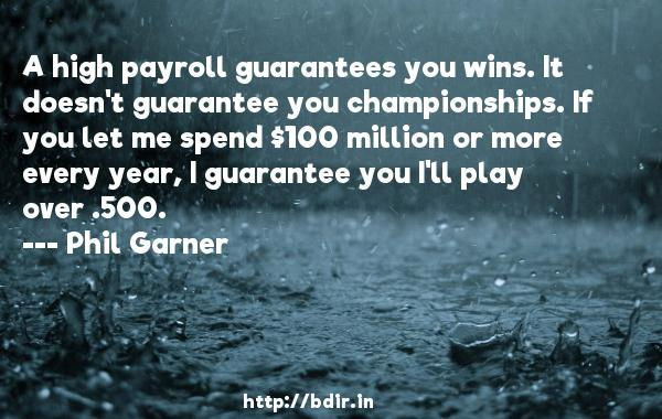 A high payroll guarantees you wins. It doesn't guarantee you championships. If you let me spend $100 million or more every year, I guarantee you I'll play over .500.  -   Phil Garner     Quotes