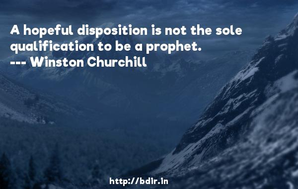 A hopeful disposition is not the sole qualification to be a prophet.  -   Winston Churchill     Quotes