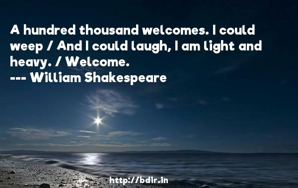 A hundred thousand welcomes. I could weep / And I could laugh, I am light and heavy. / Welcome.  -   William Shakespeare     Quotes