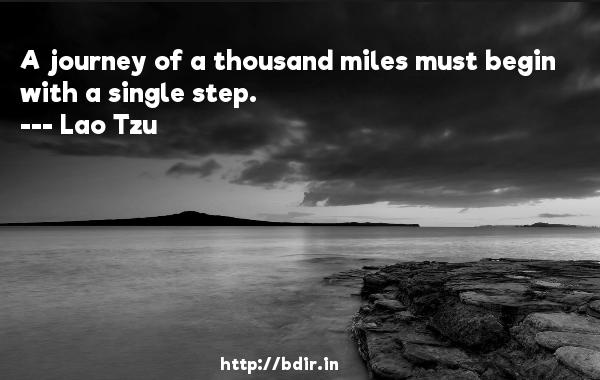 A journey of a thousand miles must begin with a single step.  -   Lao Tzu     Quotes