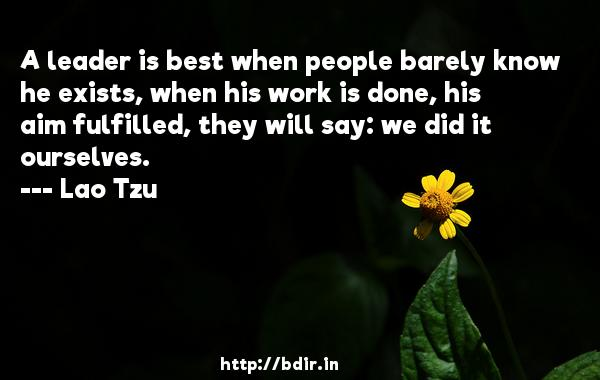 A leader is best when people barely know he exists, when his work is done, his aim fulfilled, they will say: we did it ourselves.  -   Lao Tzu     Quotes