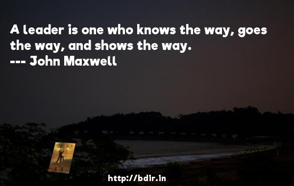 A leader is one who knows the way, goes the way, and shows the way.  -   John Maxwell     Quotes