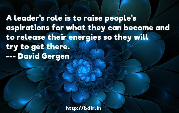 A leader's role is to raise people's aspirations for what they can become and to release their energies so they will try to get there.  -   David Gergen     Quotes