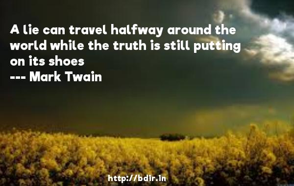 A lie can travel halfway around the world while the truth is still putting on its shoes  -   Mark Twain     Quotes