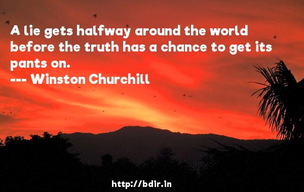 A lie gets halfway around the world before the truth has a chance to get its pants on.  -   Winston Churchill     Quotes