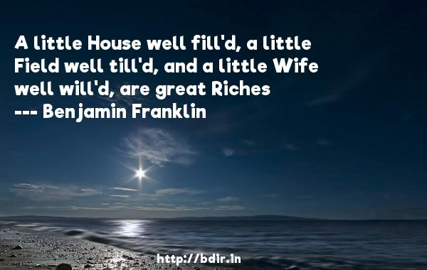 A little House well fill'd, a little Field well till'd, and a little Wife well will'd, are great Riches  -   Benjamin Franklin     Quotes