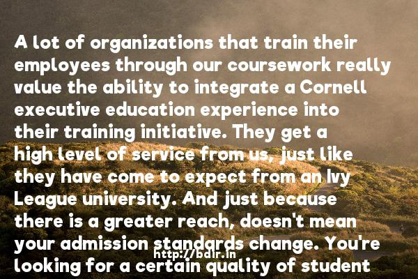 A lot of organizations that train their employees through our coursework really value the ability to integrate a Cornell executive education experience into their training initiative. They get a high level of service from us, just like they have come to expect from an Ivy League university. And just because there is a greater reach, doesn't mean your admission standards change. You're looking for a certain quality of student who is going to interact in your program.  -   Chris Proulx     Quotes