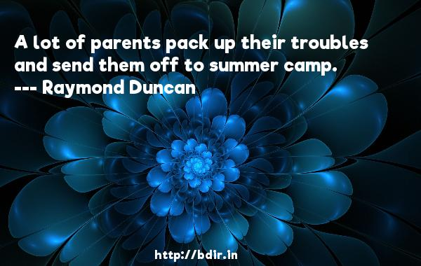 A lot of parents pack up their troubles and send them off to summer camp.  -   Raymond Duncan     Quotes