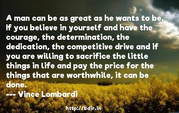 A man can be as great as he wants to be. If you believe in yourself and have the courage, the determination, the dedication, the competitive drive and if you are willing to sacrifice the little things in life and pay the price for the things that are worthwhile, it can be done.  -   Vince Lombardi     Quotes