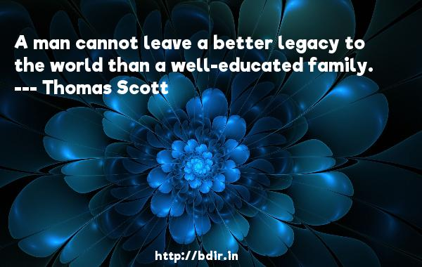 A man cannot leave a better legacy to the world than a well-educated family.  -   Thomas Scott     Quotes