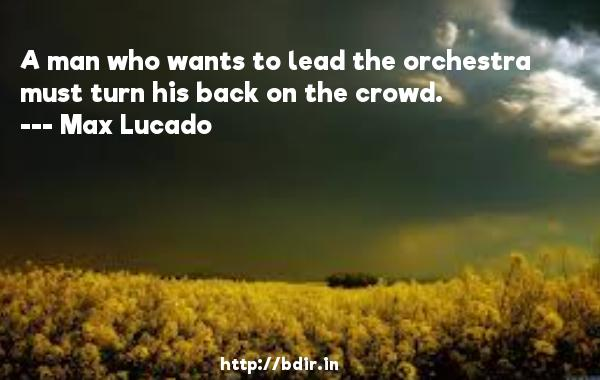 A man who wants to lead the orchestra must turn his back on the crowd.  -   Max Lucado     Quotes