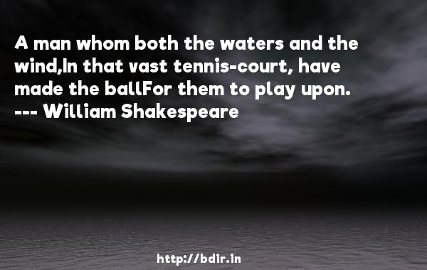A man whom both the waters and the wind,In that vast tennis-court, have made the ballFor them to play upon.  -   William Shakespeare     Quotes