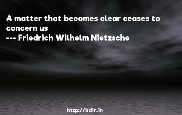A matter that becomes clear ceases to concern us  -   Friedrich Wilhelm Nietzsche     Quotes