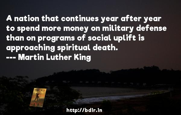 A nation that continues year after year to spend more money on military defense than on programs of social uplift is approaching spiritual death.  -   Martin Luther King     Quotes