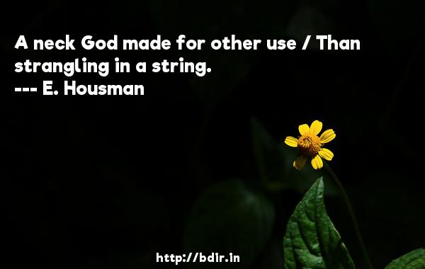 A neck God made for other use / Than strangling in a string.  -   E. Housman     Quotes