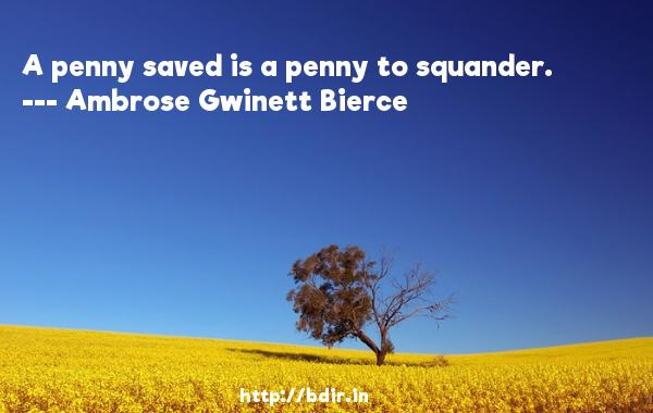 A penny saved is a penny to squander.  -   Ambrose Gwinett Bierce     Quotes