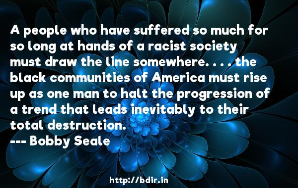 A people who have suffered so much for so long at hands of a racist society must draw the line somewhere. . . . the black communities of America must rise up as one man to halt the progression of a trend that leads inevitably to their total destruction.  -   Bobby Seale     Quotes