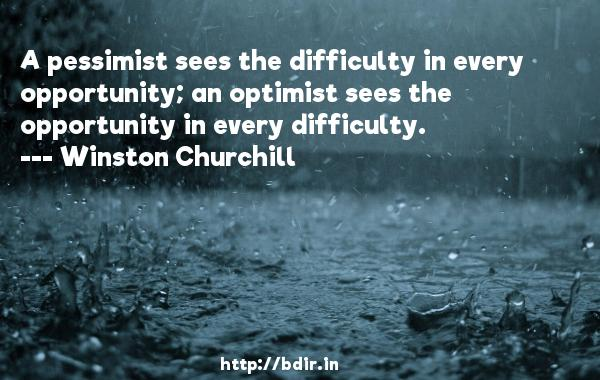 A pessimist sees the difficulty in every opportunity; an optimist sees the opportunity in every difficulty.  -   Winston Churchill     Quotes