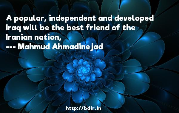 A popular, independent and developed Iraq will be the best friend of the Iranian nation,  -   Mahmud Ahmadinejad     Quotes