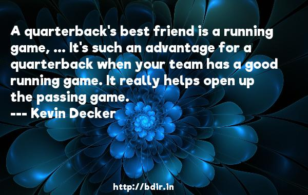 A quarterback's best friend is a running game, ... It's such an advantage for a quarterback when your team has a good running game. It really helps open up the passing game.  -   Kevin Decker     Quotes