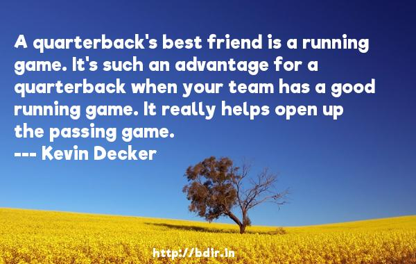 A quarterback's best friend is a running game. It's such an advantage for a quarterback when your team has a good running game. It really helps open up the passing game.  -   Kevin Decker     Quotes