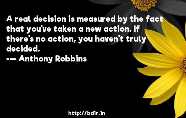 A real decision is measured by the fact that you've taken a new action. If there's no action, you haven't truly decided.  -   Anthony Robbins     Quotes