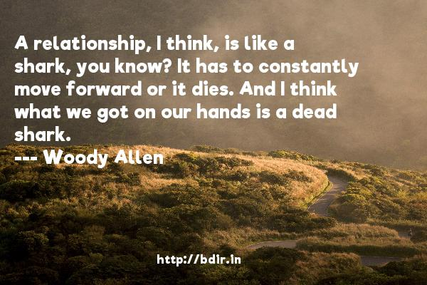 A relationship, I think, is like a shark, you know? It has to constantly move forward or it dies. And I think what we got on our hands is a dead shark.  -   Woody Allen     Quotes
