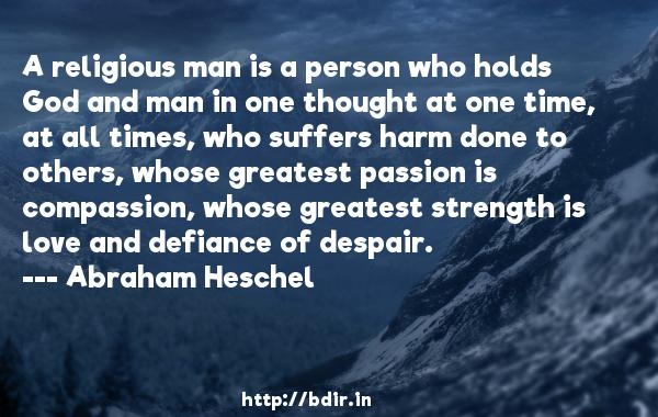A religious man is a person who holds God and man in one thought at one time, at all times, who suffers harm done to others, whose greatest passion is compassion, whose greatest strength is love and defiance of despair.  -   Abraham Heschel     Quotes