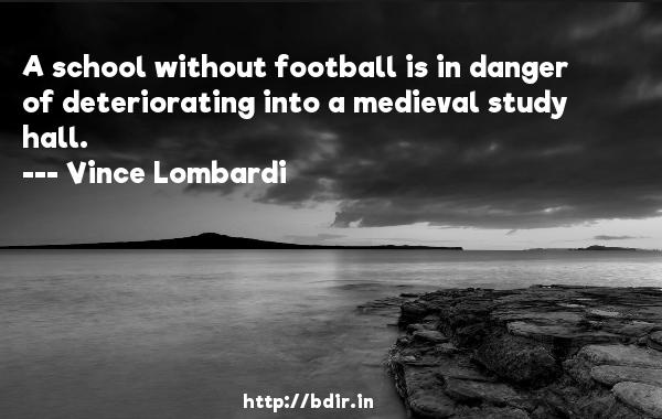 A school without football is in danger of deteriorating into a medieval study hall.  -   Vince Lombardi     Quotes